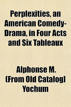 Perplexities, an American Comedy-Drama, in Four Acts and Six Tableaux af Alphonse M. Yochum