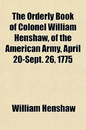 The Orderly Book of Colonel William Henshaw, of the American Army, April 20-Sept. 26, 1775 af William Henshaw