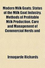Modern Milk Goats; Status of the Milk Goat Industry. Methods of Profitable Milk Production. Care and Management of Commercial Herds and af Irmagarde Richards