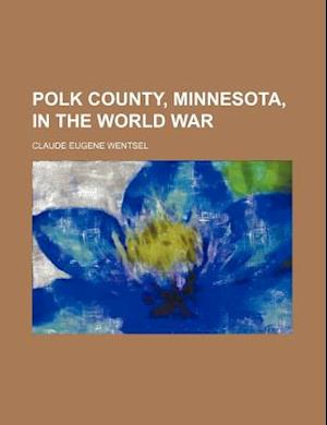 Polk County, Minnesota, in the World War af Claude Eugene Wentsel