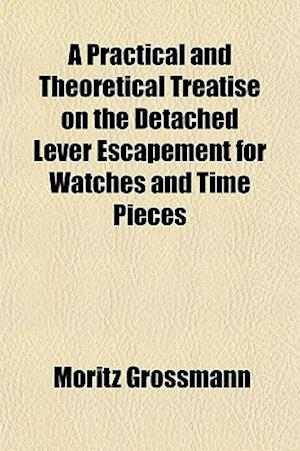 A Practical and Theoretical Treatise on the Detached Lever Escapement for Watches and Time Pieces af Moritz Grossmann