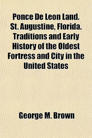 Ponce de Leon Land. St. Augustine, Florida. Traditions and Early History of the Oldest Fortress and City in the United States af George M. Brown