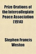 Prize Orations of the Intercollegiate Peace Association (1914) af Stephen Francis Weston
