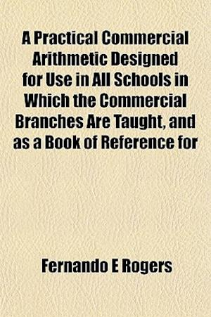 A Practical Commercial Arithmetic Designed for Use in All Schools in Which the Commercial Branches Are Taught, and as a Book of Reference for af Fernando E. Rogers