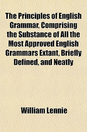 The Principles of English Grammar, Comprising the Substance of All the Most Approved English Grammars Extant, Briefly Defined, and Neatly af William Lennie