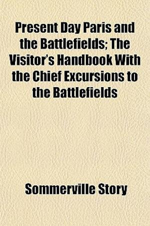 Present Day Paris and the Battlefields; The Visitor's Handbook with the Chief Excursions to the Battlefields af Sommerville Story