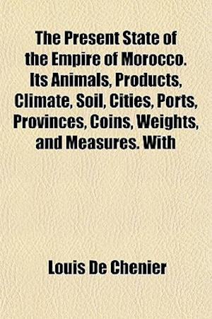 The Present State of the Empire of Morocco. Its Animals, Products, Climate, Soil, Cities, Ports, Provinces, Coins, Weights, and Measures. with af Louis De Chenier