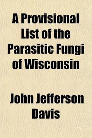 A Provisional List of the Parasitic Fungi of Wisconsin af John Jefferson Davis