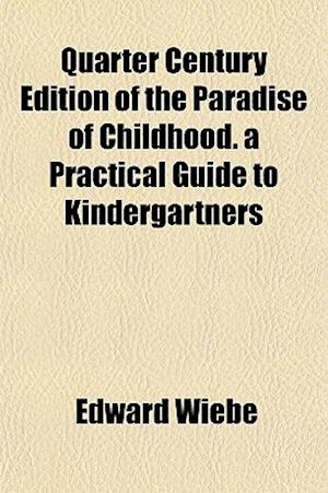 Quarter Century Edition of the Paradise of Childhood. a Practical Guide to Kindergartners af Edward Wiebe, Edward Wieb