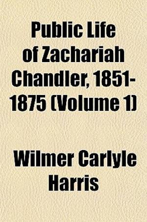 Public Life of Zachariah Chandler, 1851-1875 (Volume 1) af Wilmer Carlyle Harris