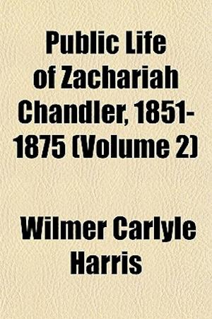 Public Life of Zachariah Chandler, 1851-1875 (Volume 2) af Wilmer Carlyle Harris