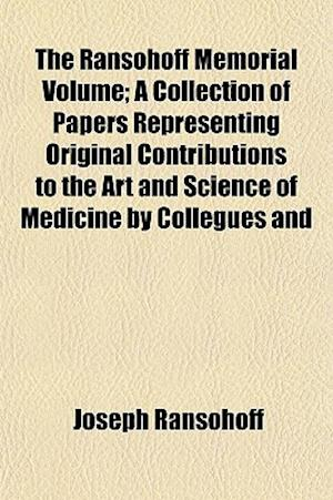 The Ransohoff Memorial Volume; A Collection of Papers Representing Original Contributions to the Art and Science of Medicine by Collegues and af Joseph Ransohoff