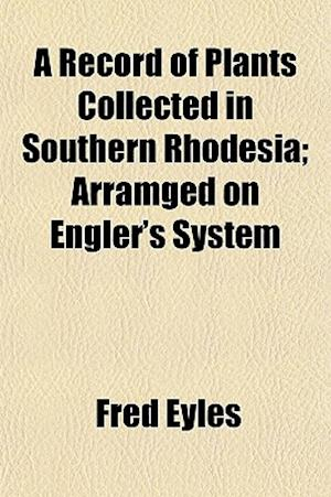 A Record of Plants Collected in Southern Rhodesia; Arramged on Engler's System af Fred Eyles