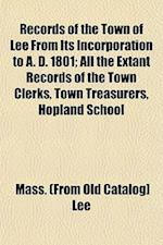 Records of the Town of Lee from Its Incorporation to A. D. 1801; All the Extant Records of the Town Clerks, Town Treasurers, Hopland School af Mass Lee