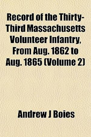 Record of the Thirty-Third Massachusetts Volunteer Infantry, from Aug. 1862 to Aug. 1865 (Volume 2) af Andrew J. Boies