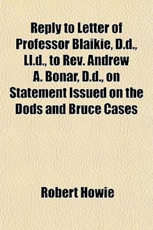 Reply to Letter of Professor Blaikie, D.D., LL.D., to REV. Andrew A. Bonar, D.D., on Statement Issued on the Dods and Bruce Cases af Robert Howie