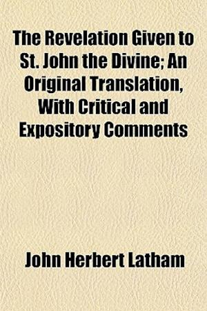 The Revelation Given to St. John the Divine; An Original Translation, with Critical and Expository Comments af John Herbert Latham
