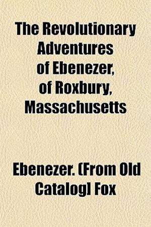 The Revolutionary Adventures of Ebenezer, of Roxbury, Massachusetts af Ebenezer Fox