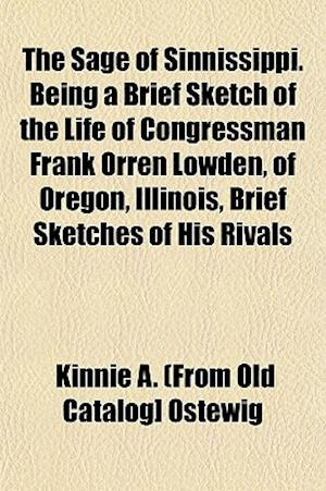 The Sage of Sinnissippi. Being a Brief Sketch of the Life of Congressman Frank Orren Lowden, of Oregon, Illinois, Brief Sketches of His Rivals af Kinnie A. Ostewig