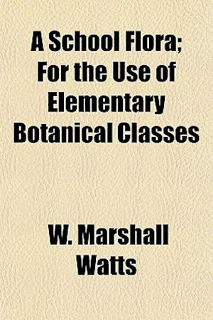 A School Flora; For the Use of Elementary Botanical Classes af W. Marshall Watts