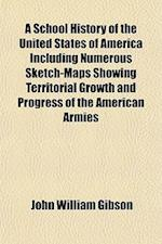 A School History of the United States of America Including Numerous Sketch-Maps Showing Territorial Growth and Progress of the American Armies af John William Gibson