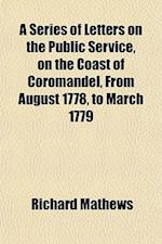 A Series of Letters on the Public Service, on the Coast of Coromandel, from August 1778, to March 1779 af Richard Mathews