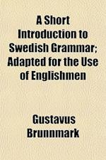 A Short Introduction to Swedish Grammar; Adapted for the Use of Englishmen af Gustavus Brunnmark