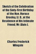 Sketch of the Celebration of the Sixty-First Birthday of the Hon. Horace Greeley, LL. D., at the Residence of His Intimate Friend, Mr. Alvin J. af Charles F. Wingate