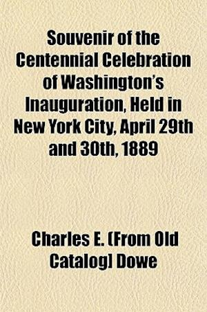 Souvenir of the Centennial Celebration of Washington's Inauguration, Held in New York City, April 29th and 30th, 1889 af Charles E. Dowe