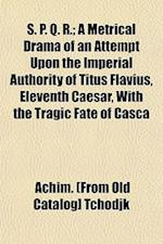 S. P. Q. R.; A Metrical Drama of an Attempt Upon the Imperial Authority of Titus Flavius, Eleventh Caesar, with the Tragic Fate of Casca af Achim Tchodjk