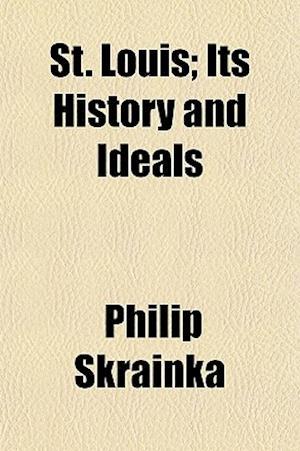 St. Louis; Its History and Ideals af Philip Skrainka