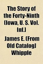 The Story of the Forty-Ninth (Iowa, U. S. Vol. INF.] af James E. Whipple