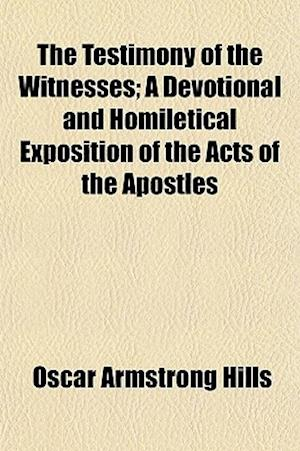 The Testimony of the Witnesses; A Devotional and Homiletical Exposition of the Acts of the Apostles af Oscar Armstrong Hills