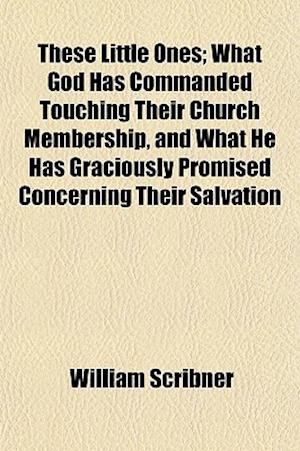 These Little Ones; What God Has Commanded Touching Their Church Membership, and What He Has Graciously Promised Concerning Their Salvation af William Scribner