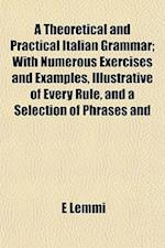 A Theoretical and Practical Italian Grammar; With Numerous Exercises and Examples, Illustrative of Every Rule, and a Selection of Phrases and af E. Lemmi