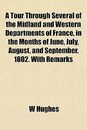 A Tour Through Several of the Midland and Western Departments of France, in the Months of June, July, August, and September, 1802. with Remarks af W. Hughes