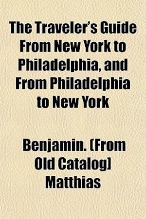 The Traveler's Guide from New York to Philadelphia, and from Philadelphia to New York af Benjamin Matthias