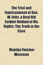 The Trial and Imprisonment of Geo. W. Felts, a Deaf Old Soldier Robbed of His Rights; The Truth in the Case af Matilda Fletcher Wiseman