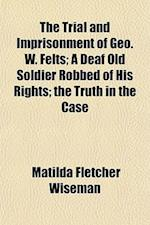 The Trial and Imprisonment of Geo. W. Felts; A Deaf Old Soldier Robbed of His Rights; The Truth in the Case af Matilda Fletcher Wiseman