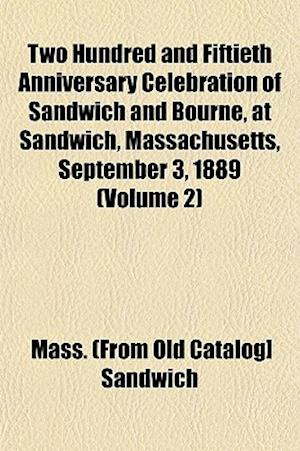 Two Hundred and Fiftieth Anniversary Celebration of Sandwich and Bourne, at Sandwich, Massachusetts, September 3, 1889 (Volume 2) af Mass Sandwich