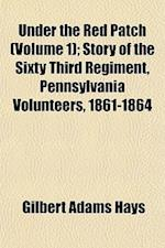 Under the Red Patch (Volume 1); Story of the Sixty Third Regiment, Pennsylvania Volunteers, 1861-1864 af Gilbert Adams Hays