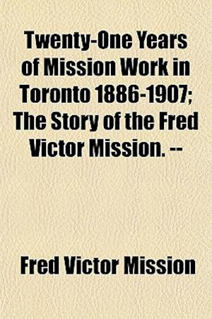 Twenty-One Years of Mission Work in Toronto 1886-1907; The Story of the Fred Victor Mission. -- af Fred Victor Mission