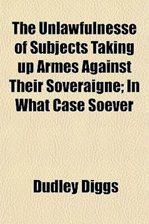 The Unlawfulnesse of Subjects Taking Up Armes Against Their Soveraigne; In What Case Soever af Dudley Diggs