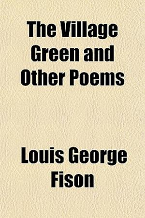 The Village Green and Other Poems af Louis George Fison