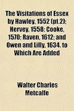 The Visitations of Essex by Hawley, 1552 (PT.2); Hervey, 1558; Cooke, 1570; Raven, 1612; And Owen and Lilly, 1634. to Which Are Added af Walter Charles Metcalfe