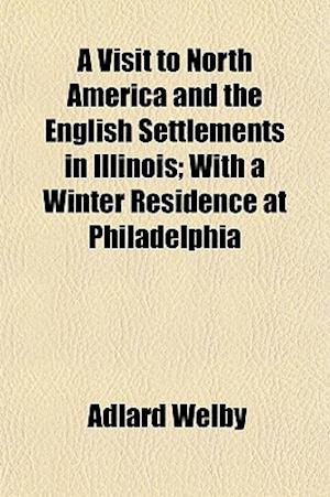 A Visit to North America and the English Settlements in Illinois; With a Winter Residence at Philadelphia af Adlard Welby