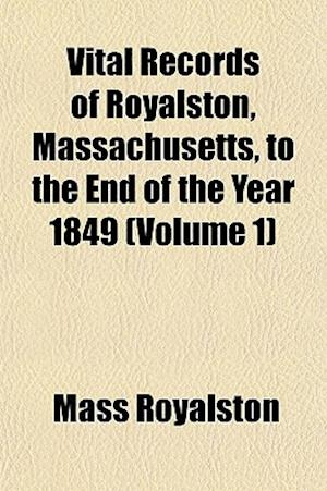 Vital Records of Royalston, Massachusetts, to the End of the Year 1849 (Volume 1) af Mass Royalston