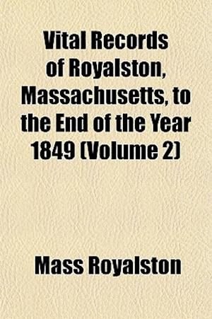Vital Records of Royalston, Massachusetts, to the End of the Year 1849 (Volume 2) af Mass Royalston