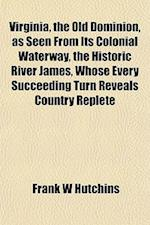 Virginia, the Old Dominion, as Seen from Its Colonial Waterway, the Historic River James, Whose Every Succeeding Turn Reveals Country Replete af Frank W. Hutchins