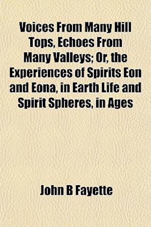 Voices from Many Hill Tops, Echoes from Many Valleys; Or, the Experiences of Spirits Eon and Eona, in Earth Life and Spirit Spheres, in Ages af John B. Fayette